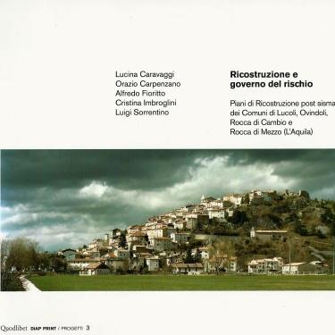 2013 - Ricostruzione e governo del rischio.Piani di ricostruzione post sisma dei comuni di Lucoli, Ovindoli, Rocca di Cambio e Rocca di Mezzo (L'Aquila)